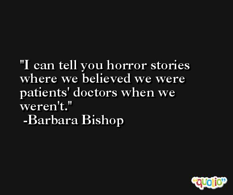 I can tell you horror stories where we believed we were patients' doctors when we weren't. -Barbara Bishop