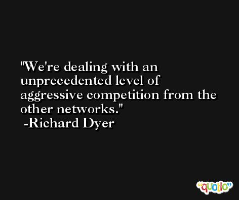 We're dealing with an unprecedented level of aggressive competition from the other networks. -Richard Dyer