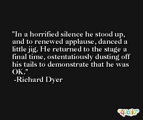 In a horrified silence he stood up, and to renewed applause, danced a little jig. He returned to the stage a final time, ostentatiously dusting off his tails to demonstrate that he was OK. -Richard Dyer