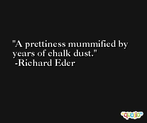 A prettiness mummified by years of chalk dust. -Richard Eder