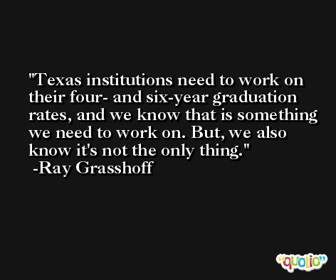 Texas institutions need to work on their four- and six-year graduation rates, and we know that is something we need to work on. But, we also know it's not the only thing. -Ray Grasshoff