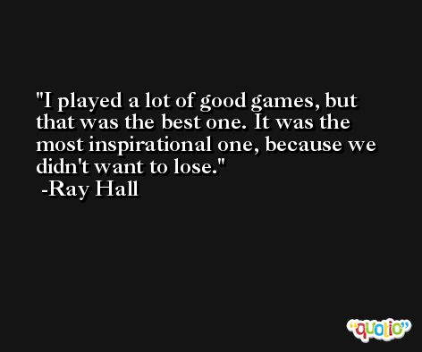 I played a lot of good games, but that was the best one. It was the most inspirational one, because we didn't want to lose. -Ray Hall
