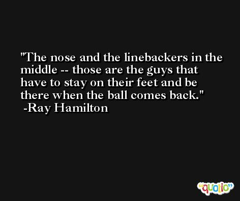 The nose and the linebackers in the middle -- those are the guys that have to stay on their feet and be there when the ball comes back. -Ray Hamilton