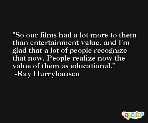 So our films had a lot more to them than entertainment value, and I'm glad that a lot of people recognize that now. People realize now the value of them as educational. -Ray Harryhausen