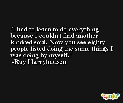 I had to learn to do everything because I couldn't find another kindred soul. Now you see eighty people listed doing the same things I was doing by myself. -Ray Harryhausen