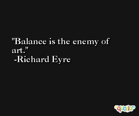 Balance is the enemy of art. -Richard Eyre