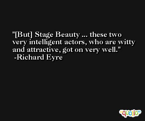 [But] Stage Beauty ... these two very intelligent actors, who are witty and attractive, got on very well. -Richard Eyre