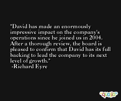 David has made an enormously impressive impact on the company's operations since he joined us in 2004. After a thorough review, the board is pleased to confirm that David has its full backing to lead the company to its next level of growth. -Richard Eyre