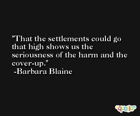 That the settlements could go that high shows us the seriousness of the harm and the cover-up. -Barbara Blaine