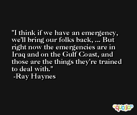 I think if we have an emergency, we'll bring our folks back, ... But right now the emergencies are in Iraq and on the Gulf Coast, and those are the things they're trained to deal with. -Ray Haynes