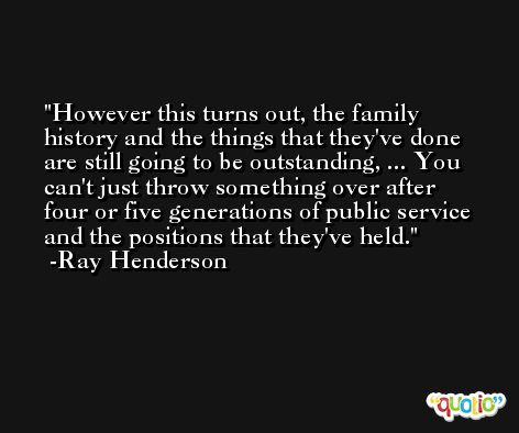 However this turns out, the family history and the things that they've done are still going to be outstanding, ... You can't just throw something over after four or five generations of public service and the positions that they've held. -Ray Henderson