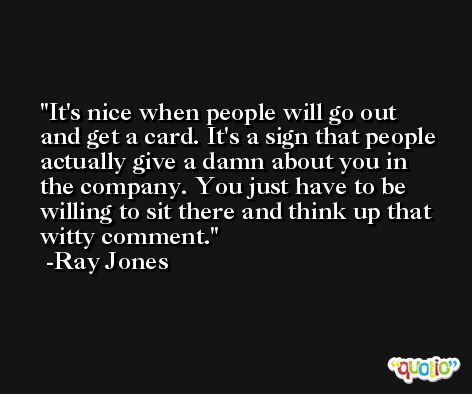 It's nice when people will go out and get a card. It's a sign that people actually give a damn about you in the company. You just have to be willing to sit there and think up that witty comment. -Ray Jones