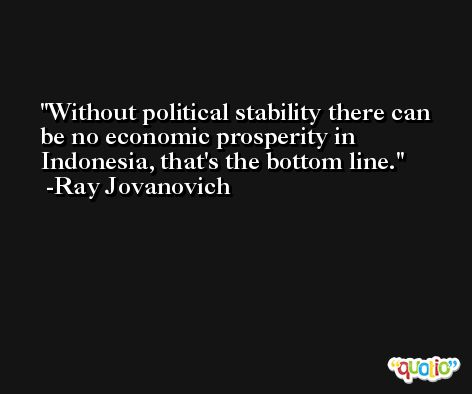 Without political stability there can be no economic prosperity in Indonesia, that's the bottom line. -Ray Jovanovich