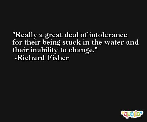 Really a great deal of intolerance for their being stuck in the water and their inability to change. -Richard Fisher