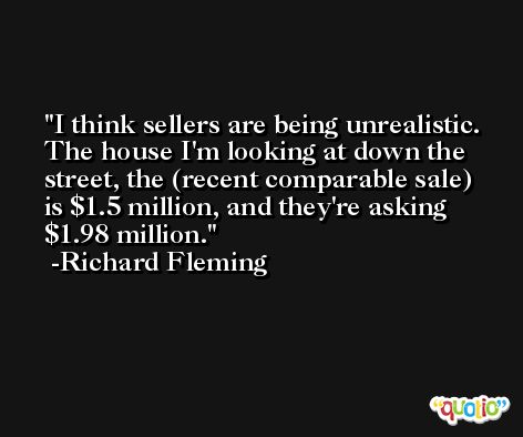 I think sellers are being unrealistic. The house I'm looking at down the street, the (recent comparable sale) is $1.5 million, and they're asking $1.98 million. -Richard Fleming