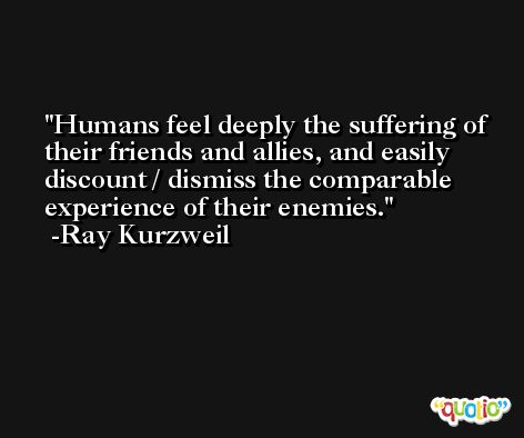 Humans feel deeply the suffering of their friends and allies, and easily discount / dismiss the comparable experience of their enemies. -Ray Kurzweil
