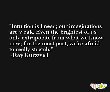 Intuition is linear; our imaginations are weak. Even the brightest of us only extrapolate from what we know now; for the most part, we're afraid to really stretch. -Ray Kurzweil