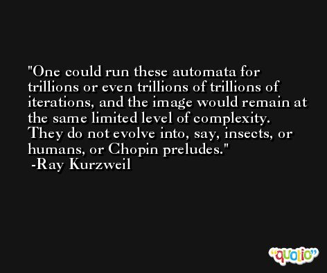 One could run these automata for trillions or even trillions of trillions of iterations, and the image would remain at the same limited level of complexity. They do not evolve into, say, insects, or humans, or Chopin preludes. -Ray Kurzweil