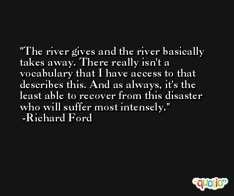 The river gives and the river basically takes away. There really isn't a vocabulary that I have access to that describes this. And as always, it's the least able to recover from this disaster who will suffer most intensely. -Richard Ford