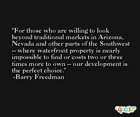 For those who are willing to look beyond traditional markets in Arizona, Nevada and other parts of the Southwest -- where waterfront property is nearly impossible to find or costs two or three times more to own -- our development is the perfect choice. -Barry Freedman