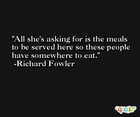 All she's asking for is the meals to be served here so these people have somewhere to eat. -Richard Fowler