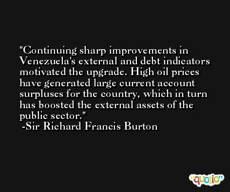 Continuing sharp improvements in Venezuela's external and debt indicators motivated the upgrade. High oil prices have generated large current account surpluses for the country, which in turn has boosted the external assets of the public sector. -Sir Richard Francis Burton