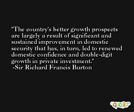 The country's better growth prospects are largely a result of significant and sustained improvement in domestic security that has, in turn, led to renewed domestic confidence and double-digit growth in private investment. -Sir Richard Francis Burton