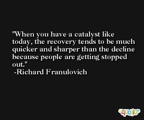 When you have a catalyst like today, the recovery tends to be much quicker and sharper than the decline because people are getting stopped out. -Richard Franulovich