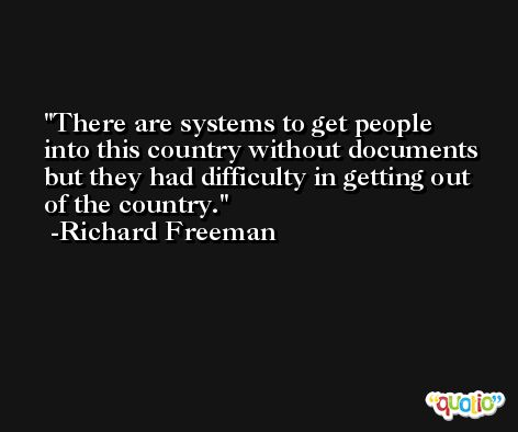 There are systems to get people into this country without documents but they had difficulty in getting out of the country. -Richard Freeman