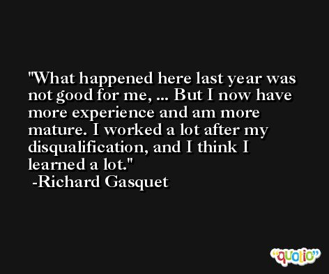 What happened here last year was not good for me, ... But I now have more experience and am more mature. I worked a lot after my disqualification, and I think I learned a lot. -Richard Gasquet