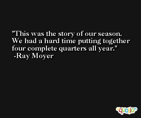 This was the story of our season. We had a hard time putting together four complete quarters all year. -Ray Moyer