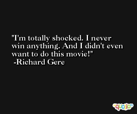 I'm totally shocked. I never win anything. And I didn't even want to do this movie! -Richard Gere