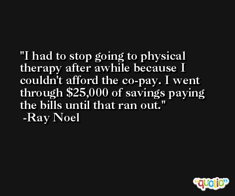 I had to stop going to physical therapy after awhile because I couldn't afford the co-pay. I went through $25,000 of savings paying the bills until that ran out. -Ray Noel