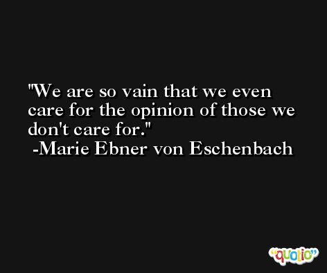 We are so vain that we even care for the opinion of those we don't care for. -Marie Ebner von Eschenbach