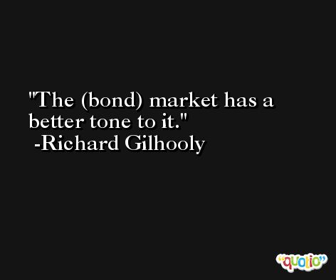The (bond) market has a better tone to it. -Richard Gilhooly