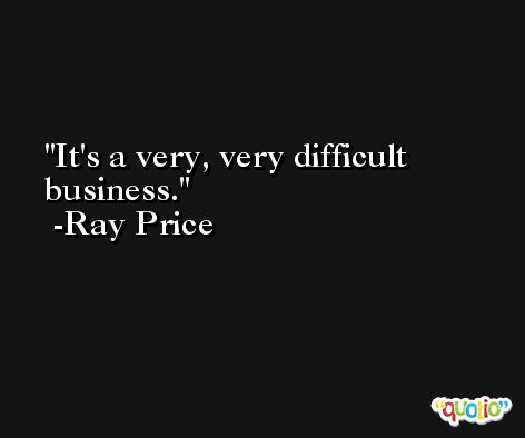 It's a very, very difficult business. -Ray Price