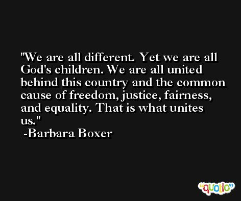 We are all different. Yet we are all God's children. We are all united behind this country and the common cause of freedom, justice, fairness, and equality. That is what unites us. -Barbara Boxer