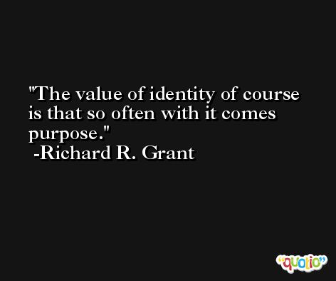 The value of identity of course is that so often with it comes purpose. -Richard R. Grant