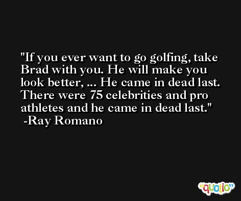 If you ever want to go golfing, take Brad with you. He will make you look better, ... He came in dead last. There were 75 celebrities and pro athletes and he came in dead last. -Ray Romano