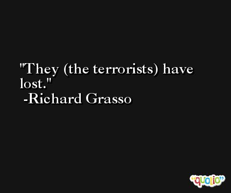 They (the terrorists) have lost. -Richard Grasso