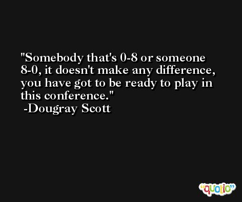 Somebody that's 0-8 or someone 8-0, it doesn't make any difference, you have got to be ready to play in this conference. -Dougray Scott