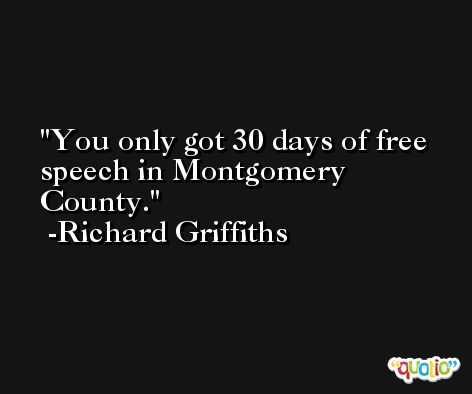 You only got 30 days of free speech in Montgomery County. -Richard Griffiths