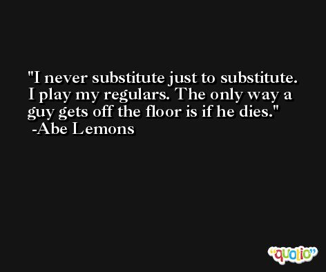 I never substitute just to substitute. I play my regulars. The only way a guy gets off the floor is if he dies. -Abe Lemons