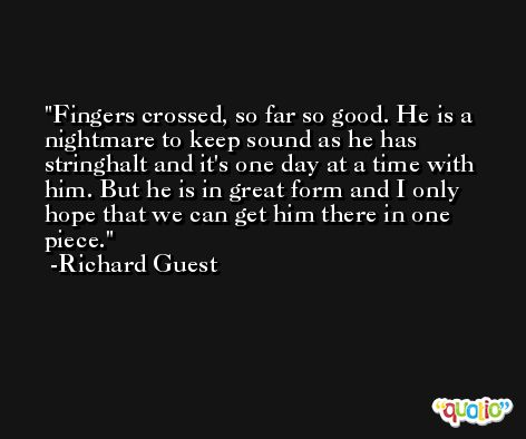 Fingers crossed, so far so good. He is a nightmare to keep sound as he has stringhalt and it's one day at a time with him. But he is in great form and I only hope that we can get him there in one piece. -Richard Guest