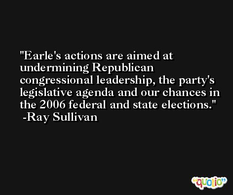 Earle's actions are aimed at undermining Republican congressional leadership, the party's legislative agenda and our chances in the 2006 federal and state elections. -Ray Sullivan