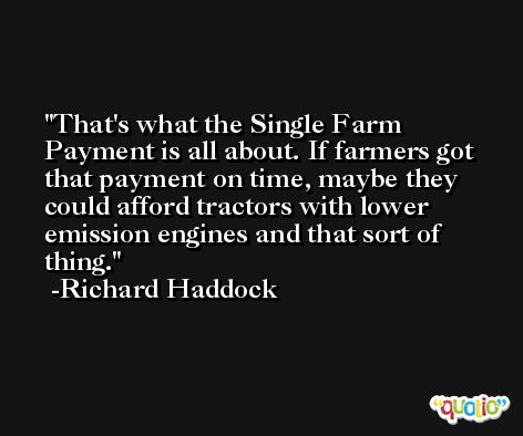 That's what the Single Farm Payment is all about. If farmers got that payment on time, maybe they could afford tractors with lower emission engines and that sort of thing. -Richard Haddock