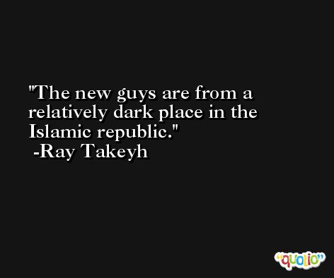 The new guys are from a relatively dark place in the Islamic republic. -Ray Takeyh