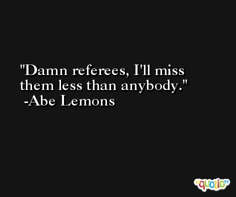 Damn referees, I'll miss them less than anybody. -Abe Lemons
