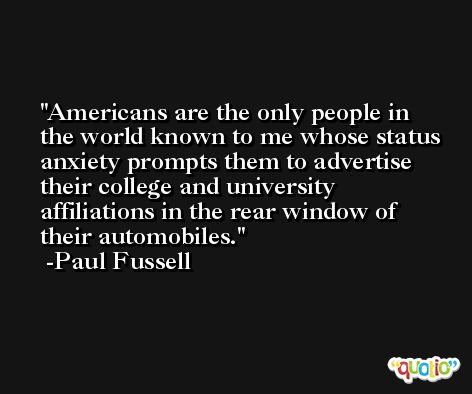 Americans are the only people in the world known to me whose status anxiety prompts them to advertise their college and university affiliations in the rear window of their automobiles. -Paul Fussell
