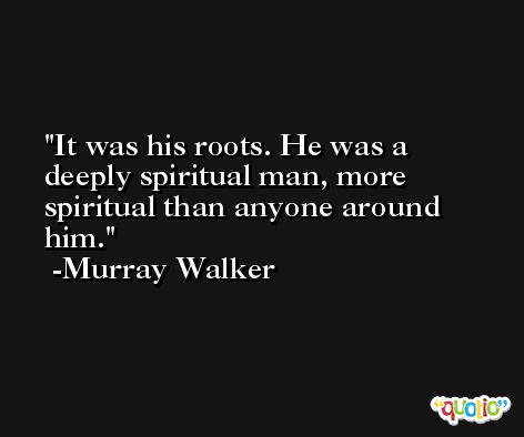 It was his roots. He was a deeply spiritual man, more spiritual than anyone around him. -Murray Walker
